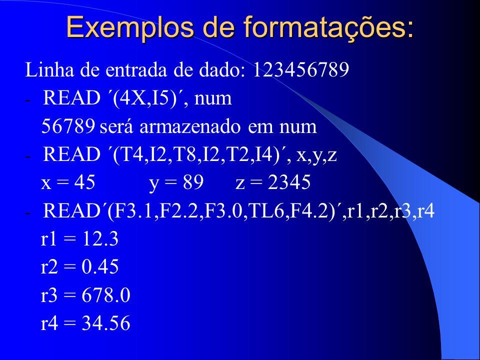 Exemplos de formatações: Linha de entrada de dado: 123456789 - READ ´(4X,I5)´, num 56789 será armazenado em num - READ ´(T4,I2,T8,I2,T2,I4)´, x,y,z x