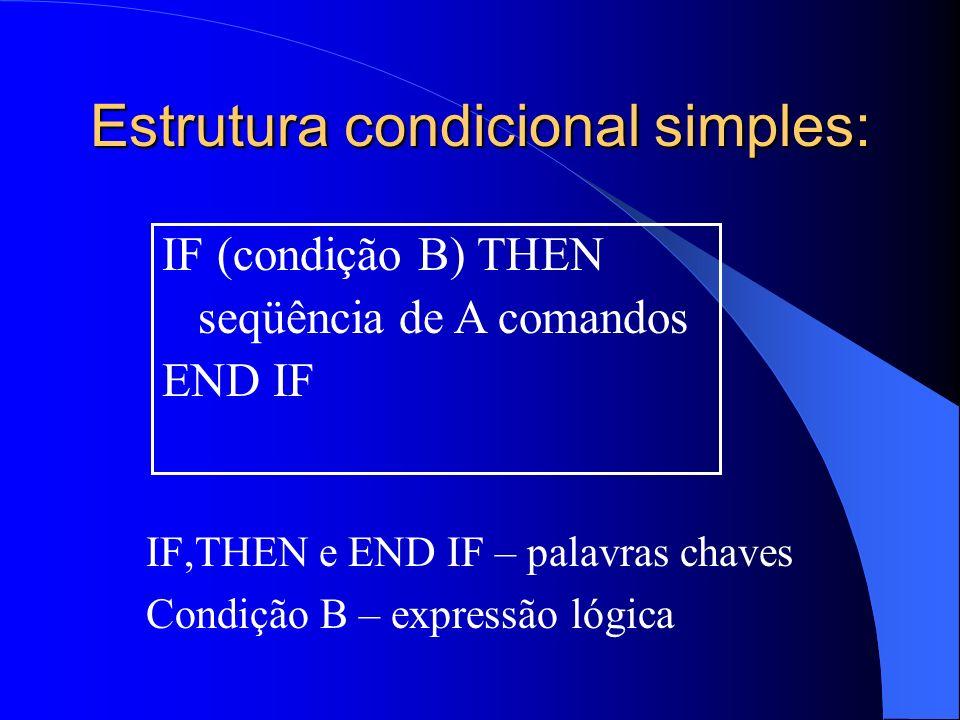 Estrutura condicional simples: IF,THEN e END IF – palavras chaves Condição B – expressão lógica IF (condição B) THEN seqüência de A comandos END IF