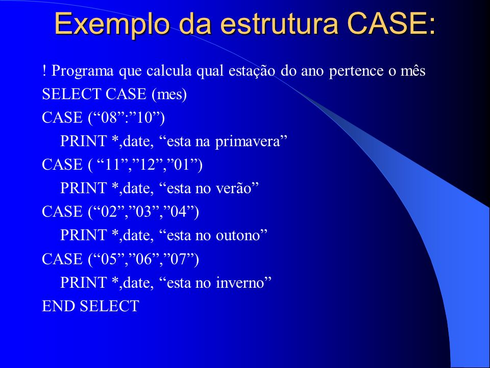 Exemplo da estrutura CASE: ! Programa que calcula qual estação do ano pertence o mês SELECT CASE (mes) CASE (08:10) PRINT *,date, esta na primavera CA