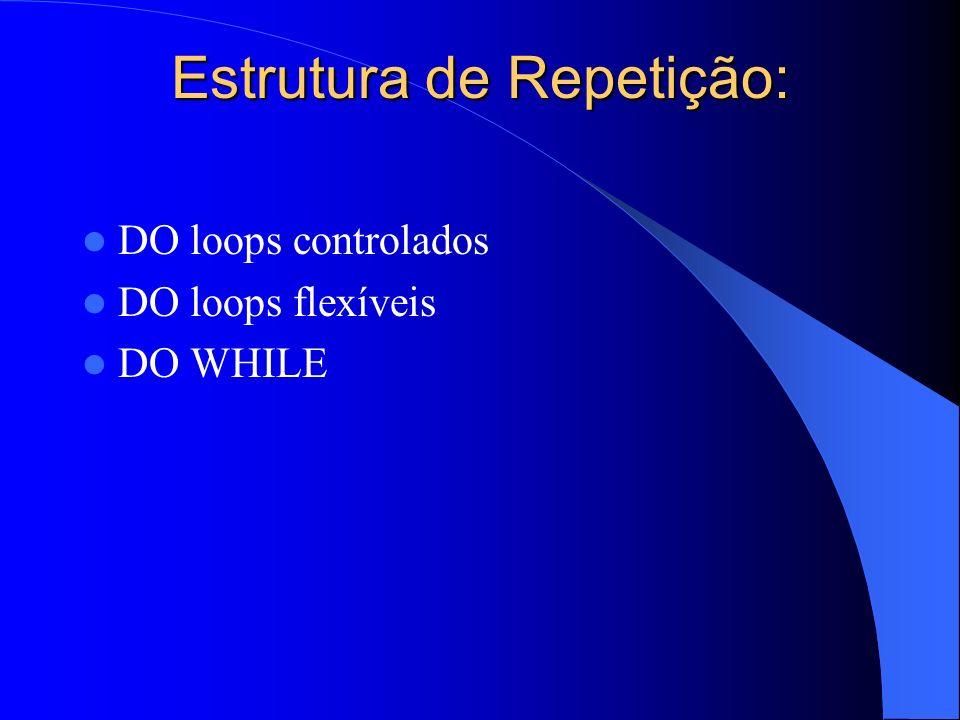 Estrutura de Repetição: DO loops controlados DO loops flexíveis DO WHILE