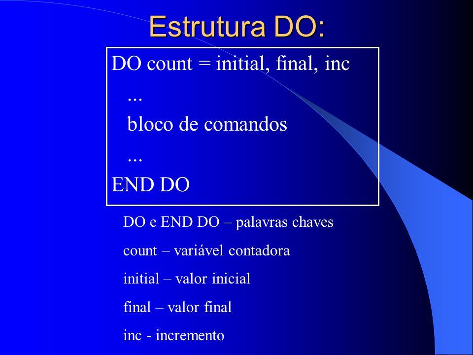 Estrutura DO: DO count = initial, final, inc... bloco de comandos... END DO DO e END DO – palavras chaves count – variável contadora initial – valor i