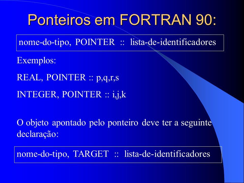 Ponteiros em FORTRAN 90: nome-do-tipo, POINTER :: lista-de-identificadores Exemplos: REAL, POINTER :: p,q,r,s INTEGER, POINTER :: i,j,k nome-do-tipo,