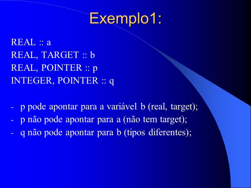 Exemplo1: REAL :: a REAL, TARGET :: b REAL, POINTER :: p INTEGER, POINTER :: q - p pode apontar para a variável b (real, target); - p não pode apontar