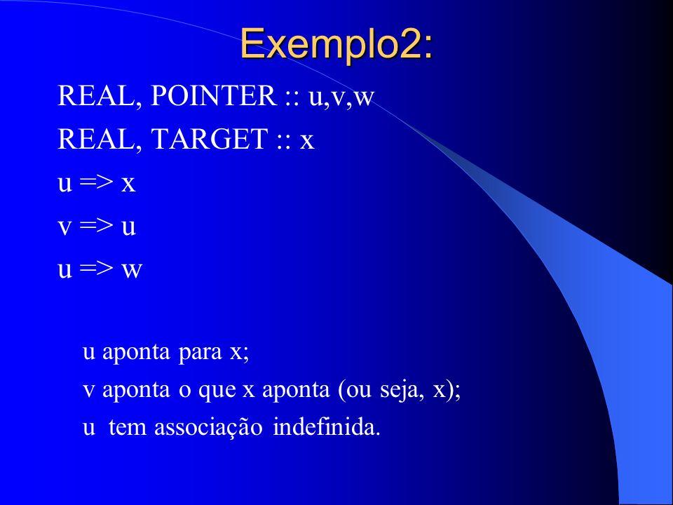Exemplo2: REAL, POINTER :: u,v,w REAL, TARGET :: x u => x v => u u => w u aponta para x; v aponta o que x aponta (ou seja, x); u tem associação indefi