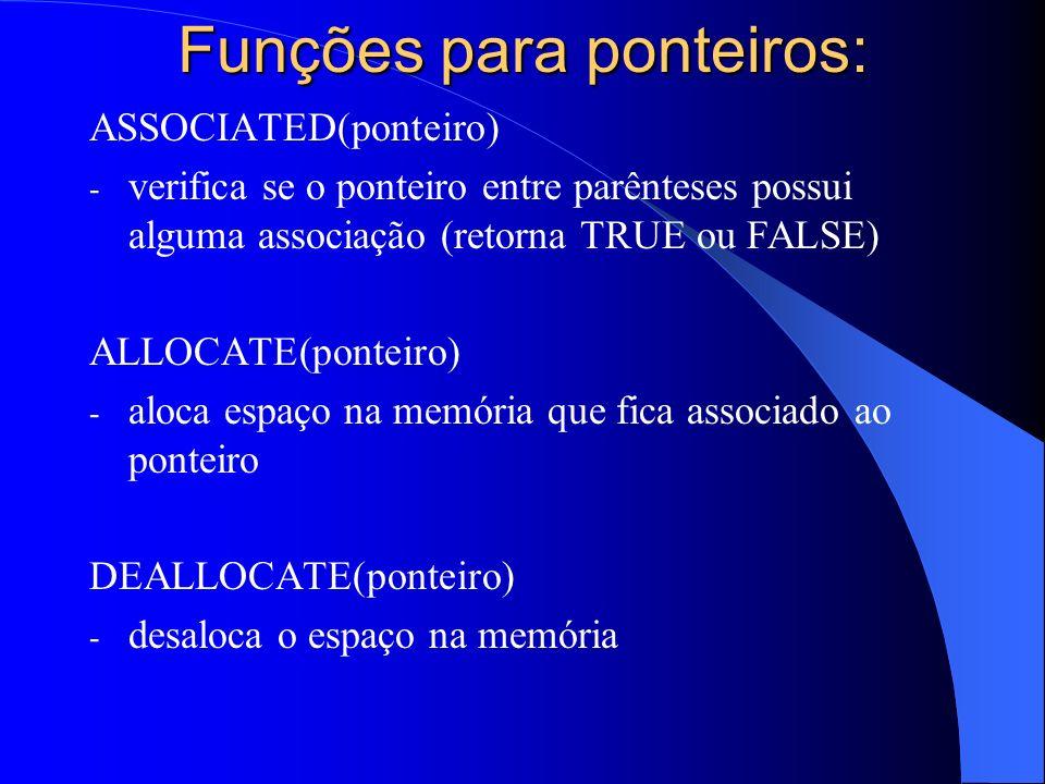 Funções para ponteiros: ASSOCIATED(ponteiro) - verifica se o ponteiro entre parênteses possui alguma associação (retorna TRUE ou FALSE) ALLOCATE(ponte