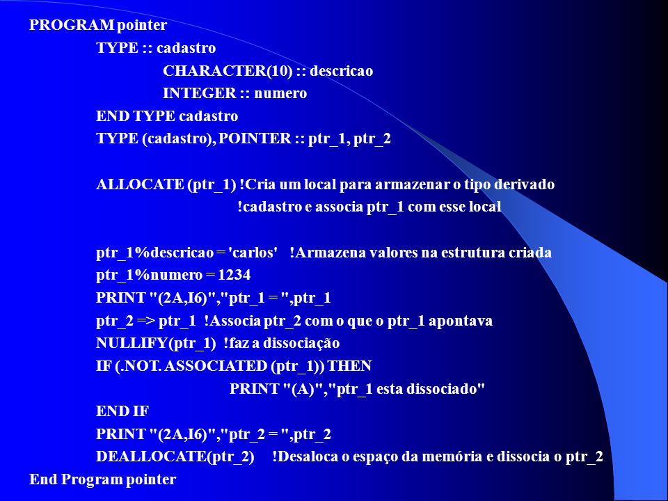 PROGRAM pointer TYPE :: cadastro CHARACTER(10) :: descricao INTEGER :: numero END TYPE cadastro TYPE (cadastro), POINTER :: ptr_1, ptr_2 ALLOCATE (ptr