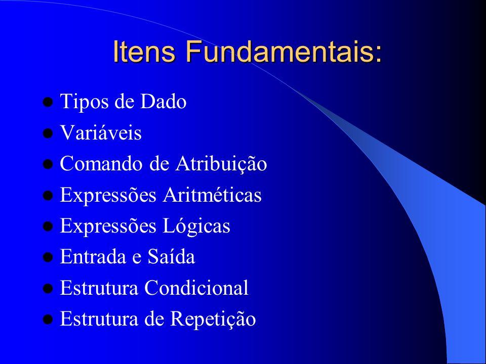 Itens Fundamentais: Tipos de Dado Variáveis Comando de Atribuição Expressões Aritméticas Expressões Lógicas Entrada e Saída Estrutura Condicional Estr