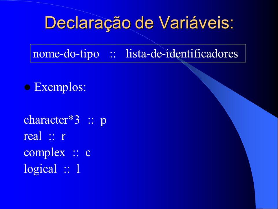 Declaração de Variáveis: Exemplos: character*3 :: p real :: r complex :: c logical :: l nome-do-tipo :: lista-de-identificadores