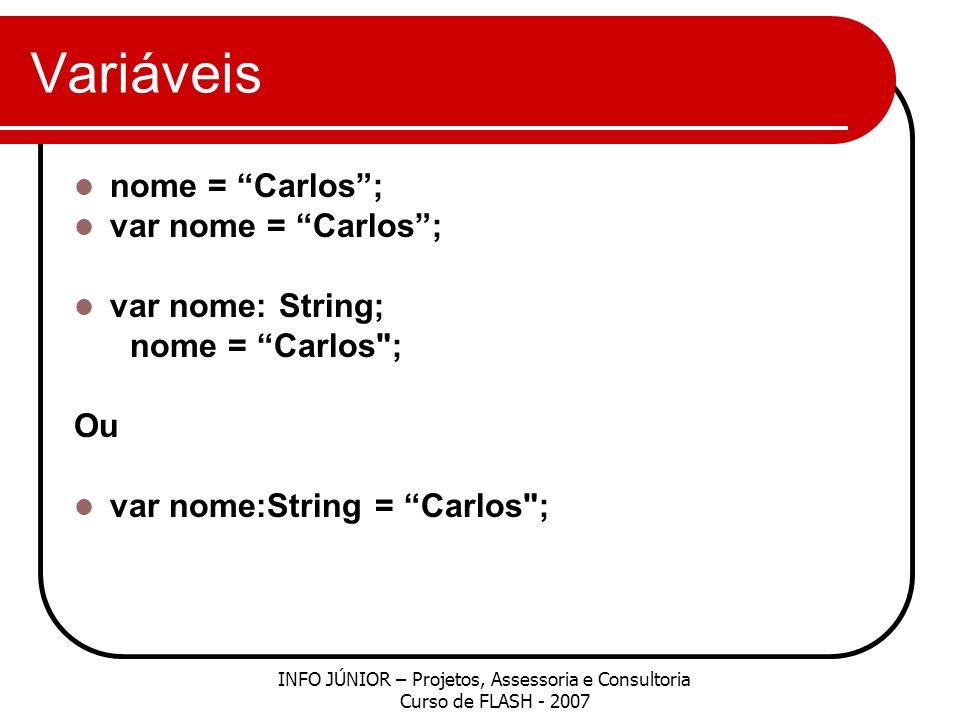 Variáveis INFO JÚNIOR – Projetos, Assessoria e Consultoria Curso de FLASH - 2007 nome = Carlos; var nome = Carlos; var nome: String; nome = Carlos ; Ou var nome:String = Carlos ;
