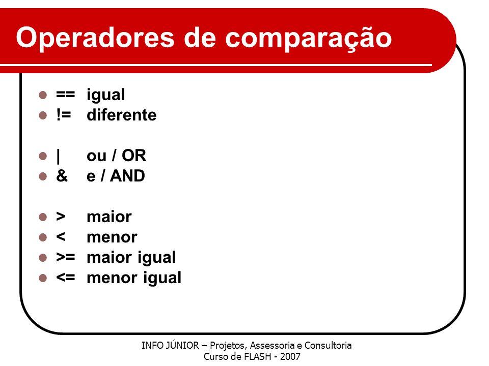 Operadores de comparação ==igual !=diferente |ou / OR &e / AND >maior <menor >=maior igual <=menor igual INFO JÚNIOR – Projetos, Assessoria e Consultoria Curso de FLASH - 2007