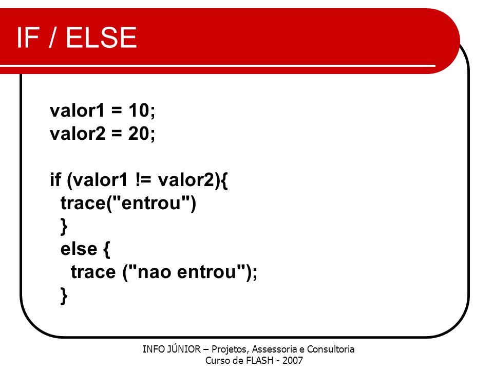 IF / ELSE INFO JÚNIOR – Projetos, Assessoria e Consultoria Curso de FLASH - 2007 valor1 = 10; valor2 = 20; if (valor1 != valor2){ trace( entrou ) } else { trace ( nao entrou ); }