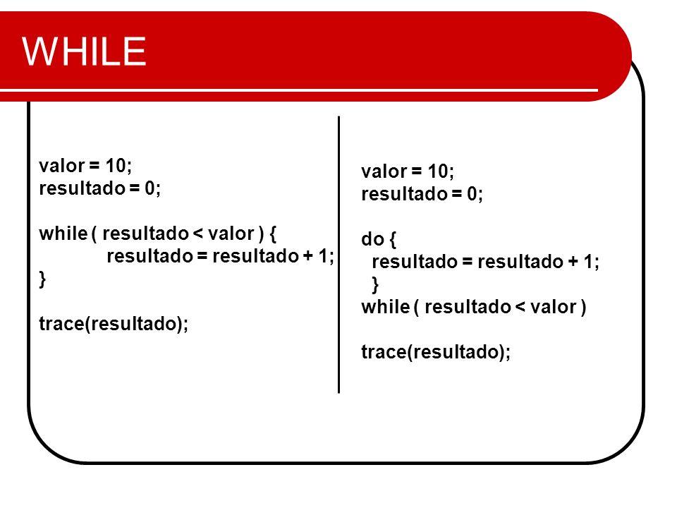 WHILE valor = 10; resultado = 0; while ( resultado < valor ) { resultado = resultado + 1; } trace(resultado); valor = 10; resultado = 0; do { resultado = resultado + 1; } while ( resultado < valor ) trace(resultado);