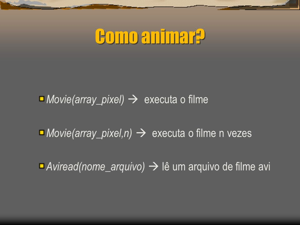 Como animar? Movie(array_pixel) executa o filme Movie(array_pixel,n) executa o filme n vezes Aviread(nome_arquivo) lê um arquivo de filme avi