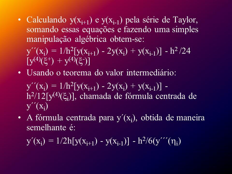 Substituindo y´´(x i ) e y´(x i ) na equação original temos: y(x i+1 ) - 2y(x i ) + y(x i-1 )/h 2 = p(x i )[y(x i+1 ) - y(x i - 1)/2h] + q(x i )y(x i ) + r(x i ) - h 2 /12[2p(x i )y´´´( i ) - y (4) ( i )] juntando as condições de contorno: w 0 = e w n+1 =, e [(2w i - w i+1 - w i-1 )/h 2 ] + p(x i )[(w i+1 - w i-1 )/2h] + q(x i )w i = -r(x i ), para i = 1,2,...,N
