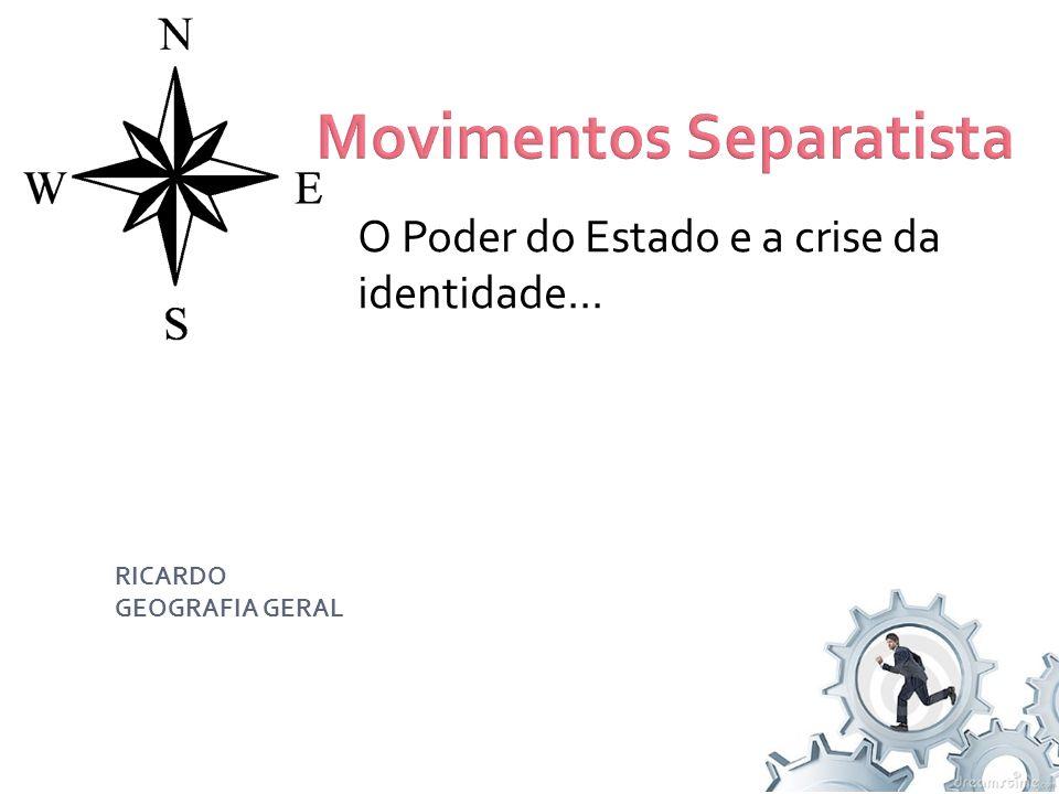 O Poder do Estado e a crise da identidade... Movimentos Separatista RICARDO GEOGRAFIA GERAL