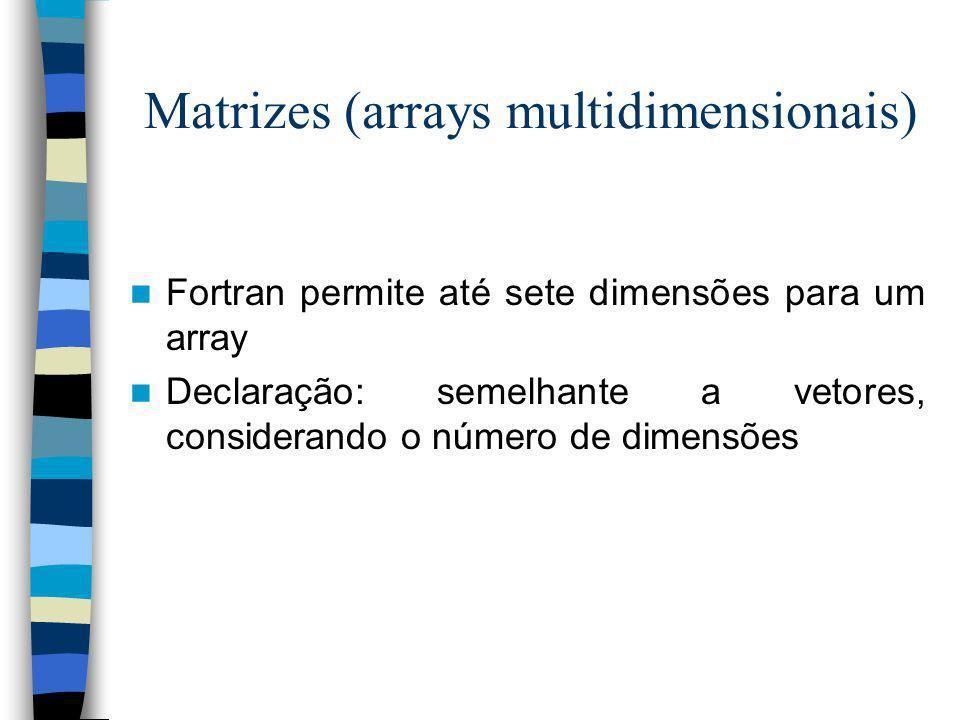 Matrizes (arrays multidimensionais) Fortran permite até sete dimensões para um array Declaração: semelhante a vetores, considerando o número de dimens