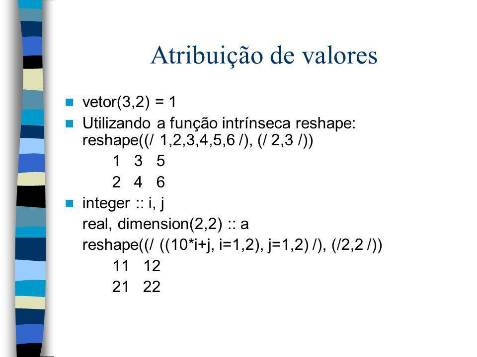 Atribuição de valores vetor(3,2) = 1 Utilizando a função intrínseca reshape: reshape((/ 1,2,3,4,5,6 /), (/ 2,3 /)) 1 3 5 2 4 6 integer :: i, j real, d