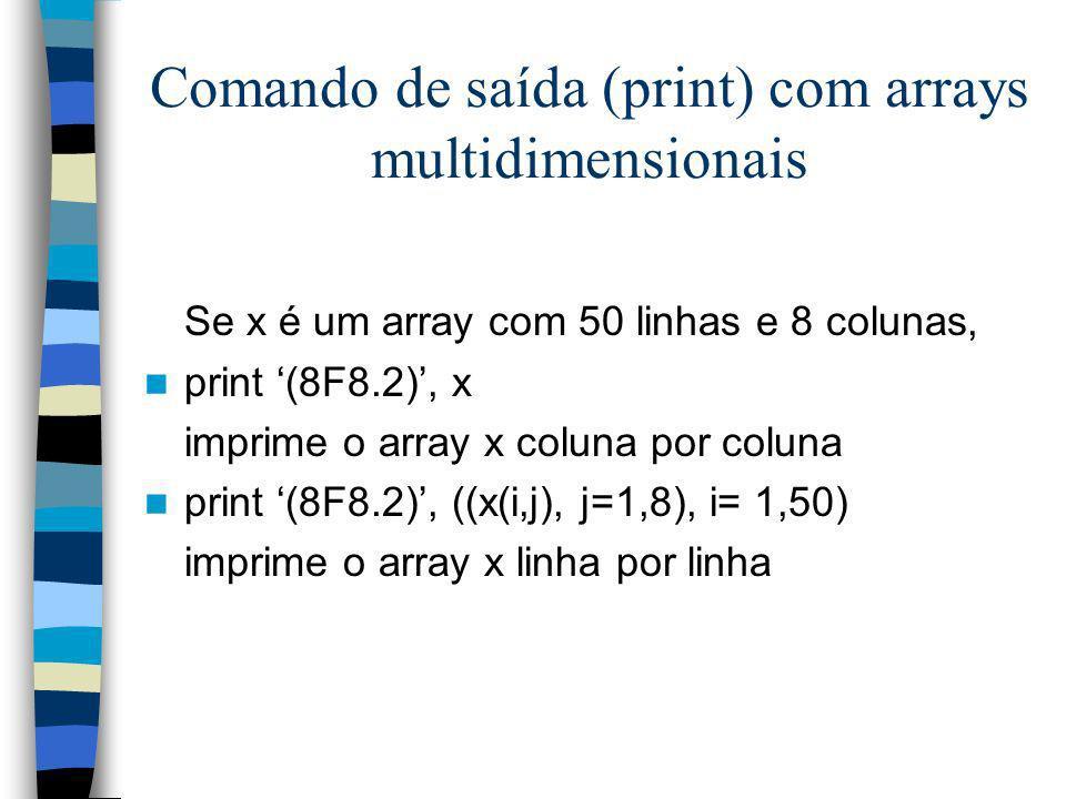 Comando de saída (print) com arrays multidimensionais Se x é um array com 50 linhas e 8 colunas, print (8F8.2), x imprime o array x coluna por coluna