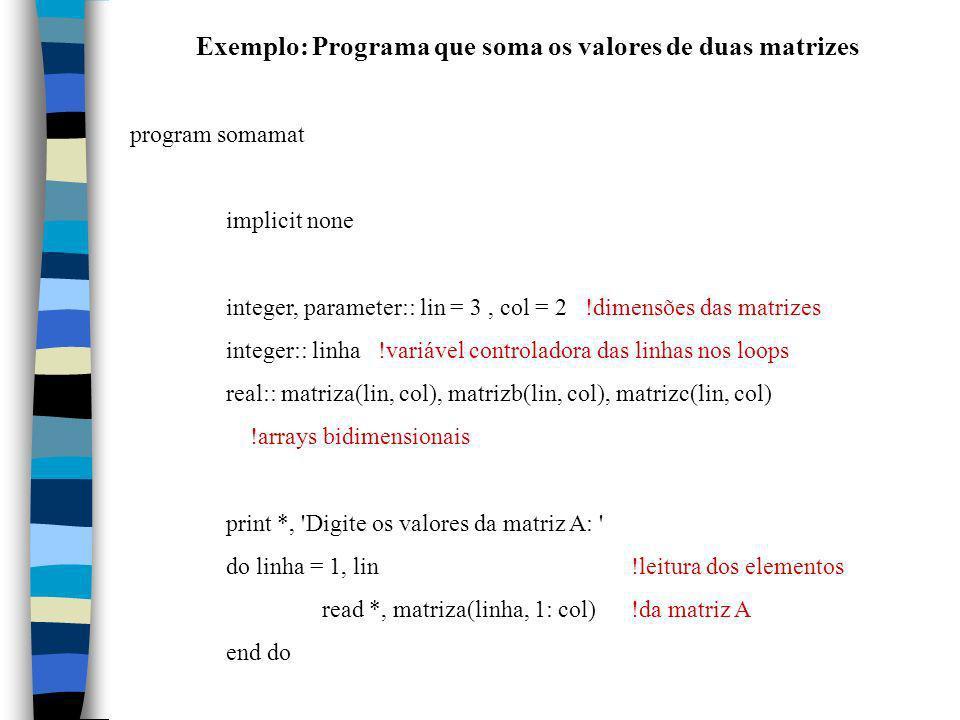 Exemplo: Programa que soma os valores de duas matrizes program somamat implicit none integer, parameter:: lin = 3, col = 2 !dimensões das matrizes int