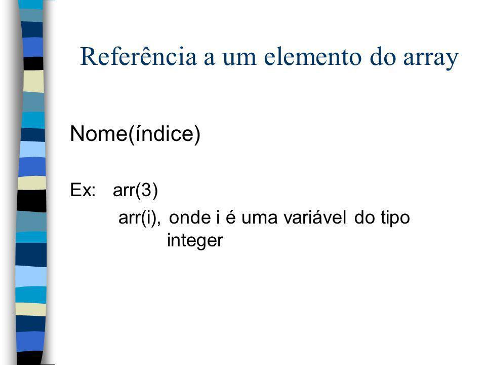 Referência a um elemento do array Nome(índice) Ex: arr(3) arr(i), onde i é uma variável do tipo integer