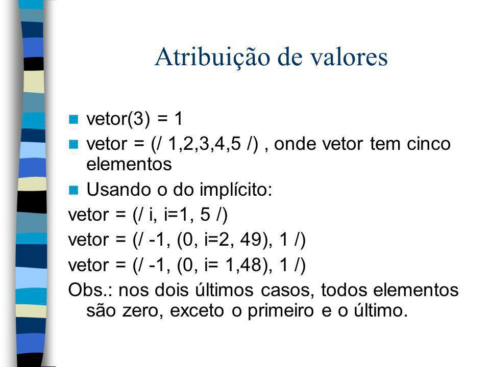 Atribuição de valores vetor(3) = 1 vetor = (/ 1,2,3,4,5 /), onde vetor tem cinco elementos Usando o do implícito: vetor = (/ i, i=1, 5 /) vetor = (/ -