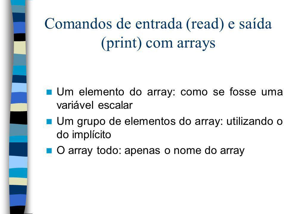 Comandos de entrada (read) e saída (print) com arrays Um elemento do array: como se fosse uma variável escalar Um grupo de elementos do array: utiliza