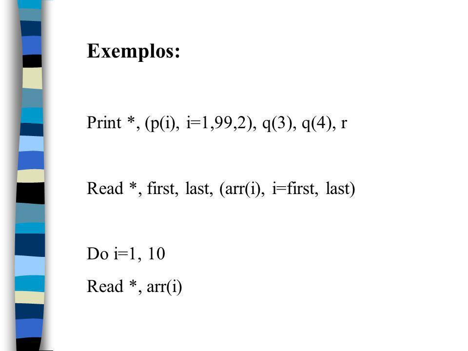 Exemplos: Print *, (p(i), i=1,99,2), q(3), q(4), r Read *, first, last, (arr(i), i=first, last) Do i=1, 10 Read *, arr(i)