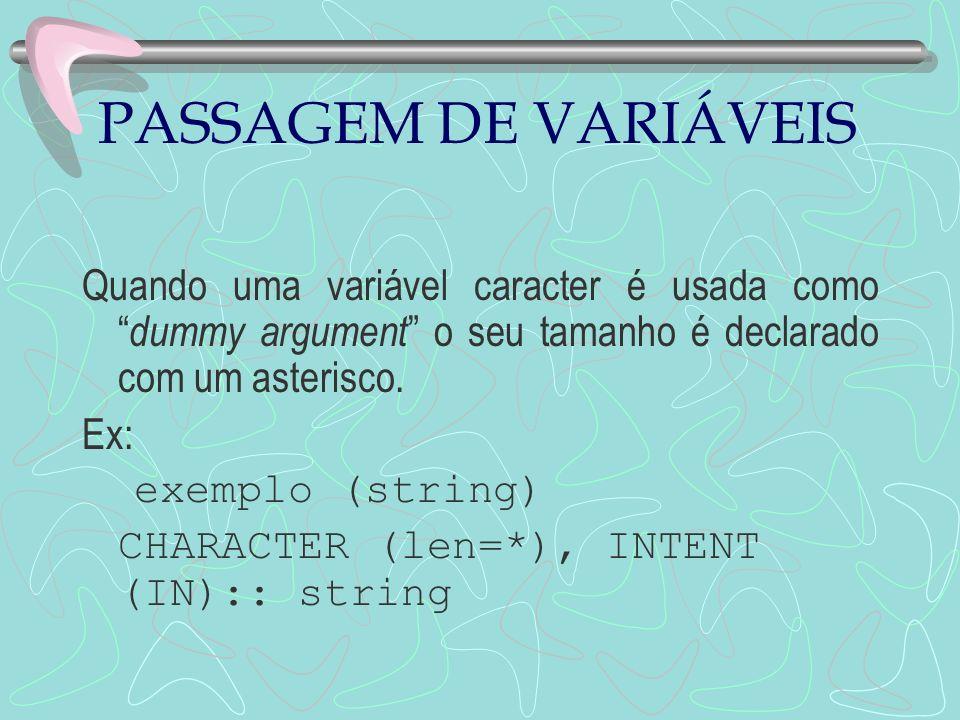 PASSAGEM DE VARIÁVEIS Quando uma variável caracter é usada como dummy argument o seu tamanho é declarado com um asterisco. Ex: exemplo (string) CHARAC