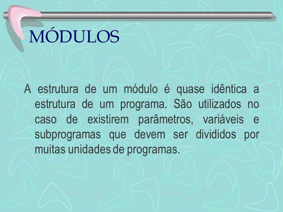 MÓDULOS A estrutura de um módulo é quase idêntica a estrutura de um programa. São utilizados no caso de existirem parâmetros, variáveis e subprogramas
