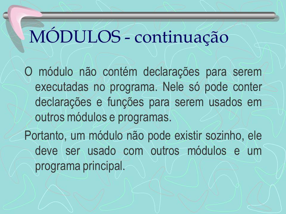 MÓDULOS - continuação O módulo não contém declarações para serem executadas no programa. Nele só pode conter declarações e funções para serem usados e