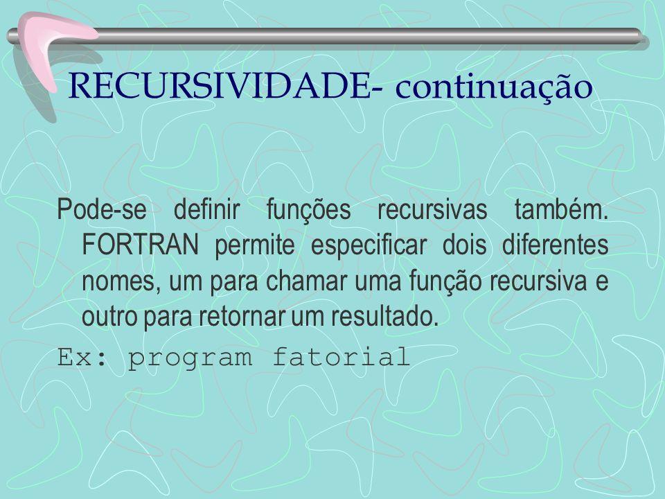 RECURSIVIDADE- continuação Pode-se definir funções recursivas também. FORTRAN permite especificar dois diferentes nomes, um para chamar uma função rec