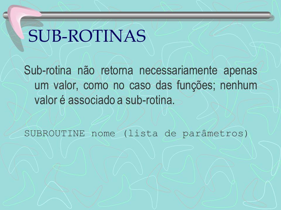 SUB-ROTINAS Sub-rotina não retorna necessariamente apenas um valor, como no caso das funções; nenhum valor é associado a sub-rotina. SUBROUTINE nome (