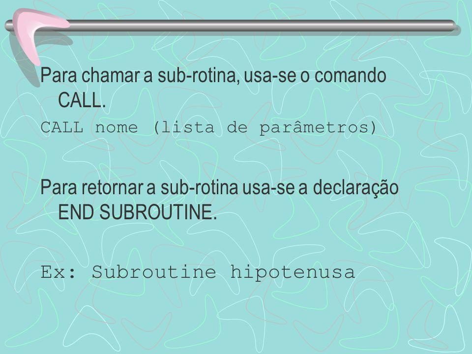 Para chamar a sub-rotina, usa-se o comando CALL. CALL nome (lista de parâmetros) Para retornar a sub-rotina usa-se a declaração END SUBROUTINE. Ex: Su