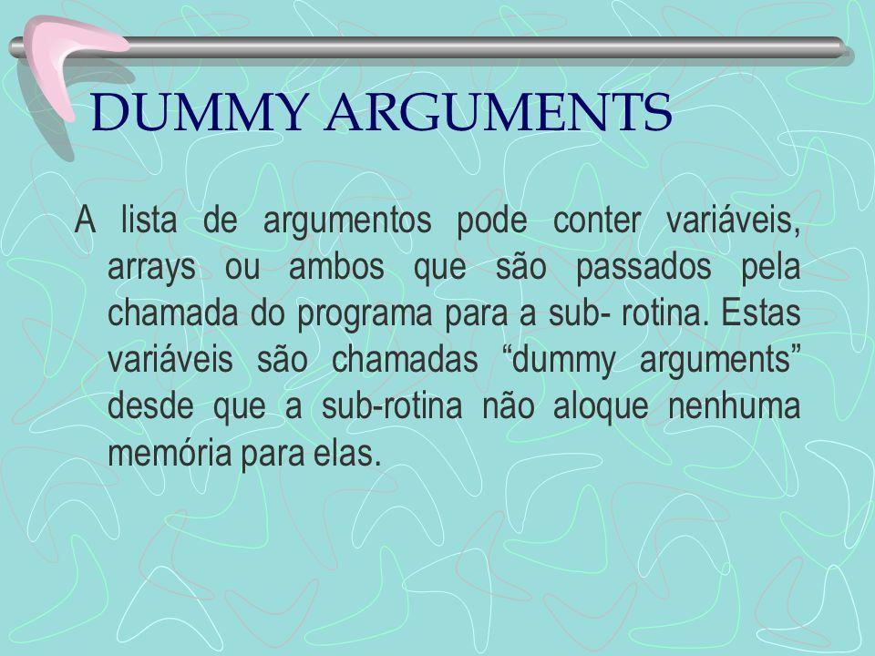 DUMMY ARGUMENTS A lista de argumentos pode conter variáveis, arrays ou ambos que são passados pela chamada do programa para a sub- rotina. Estas variá