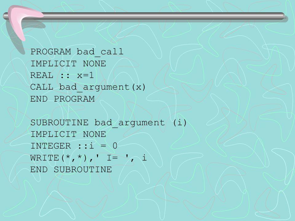 PROGRAM bad_call IMPLICIT NONE REAL :: x=1 CALL bad_argument(x) END PROGRAM SUBROUTINE bad_argument (i) IMPLICIT NONE INTEGER ::i = 0 WRITE(*,*),' I=