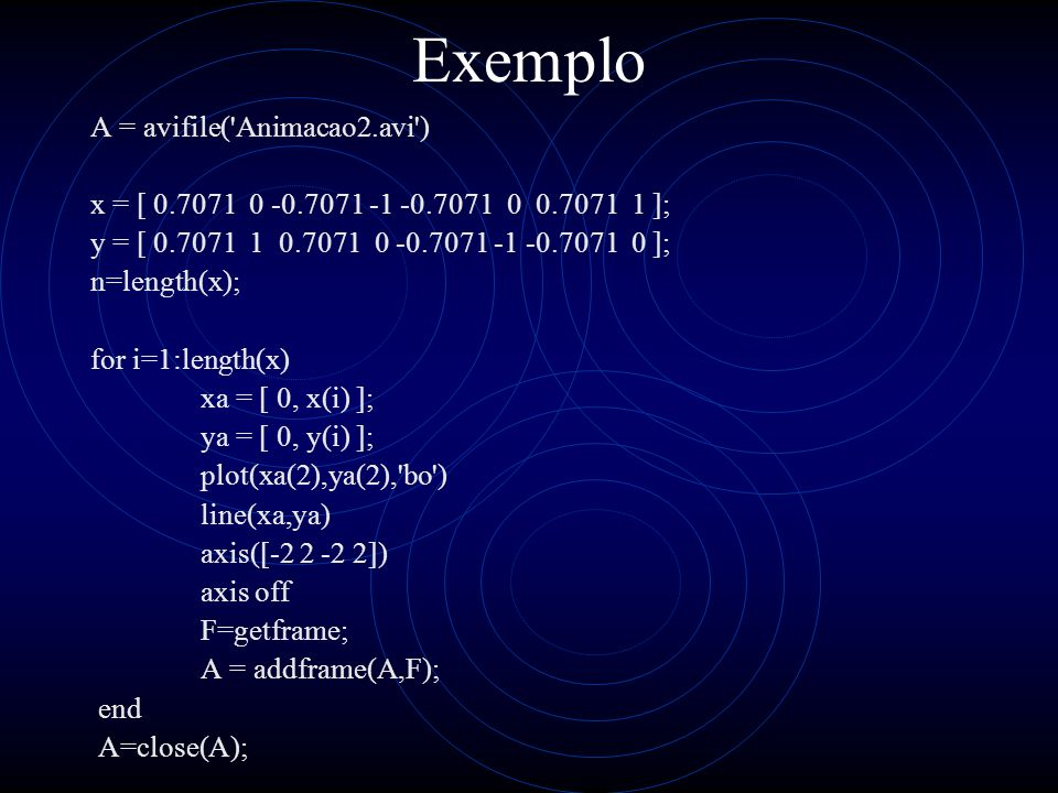 Exemplo A = avifile('Animacao2.avi') x = [ 0.7071 0 -0.7071 -1 -0.7071 0 0.7071 1 ]; y = [ 0.7071 1 0.7071 0 -0.7071 -1 -0.7071 0 ]; n=length(x); for