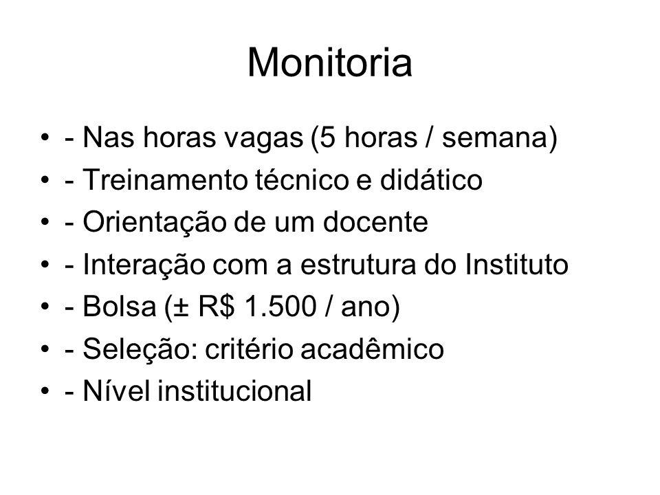 Monitoria - Nas horas vagas (5 horas / semana) - Treinamento técnico e didático - Orientação de um docente - Interação com a estrutura do Instituto - Bolsa (± R$ 1.500 / ano) - Seleção: critério acadêmico - Nível institucional