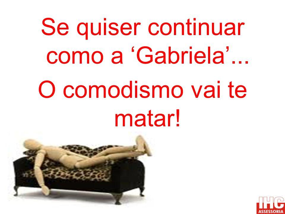 Se quiser continuar como a Gabriela... O comodismo vai te matar!
