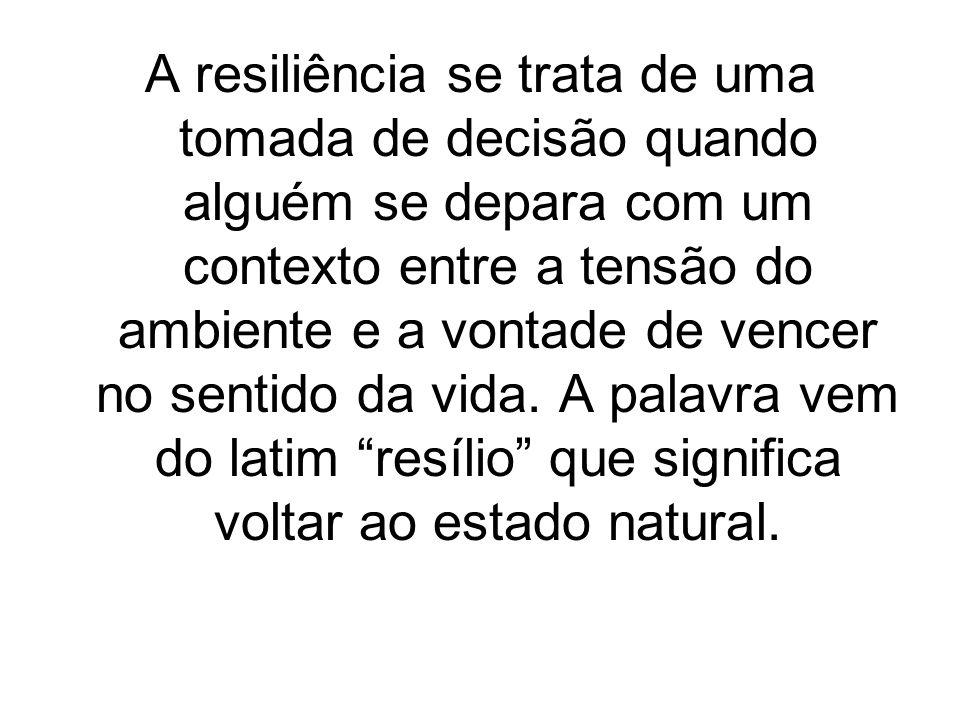 A resiliência se trata de uma tomada de decisão quando alguém se depara com um contexto entre a tensão do ambiente e a vontade de vencer no sentido da
