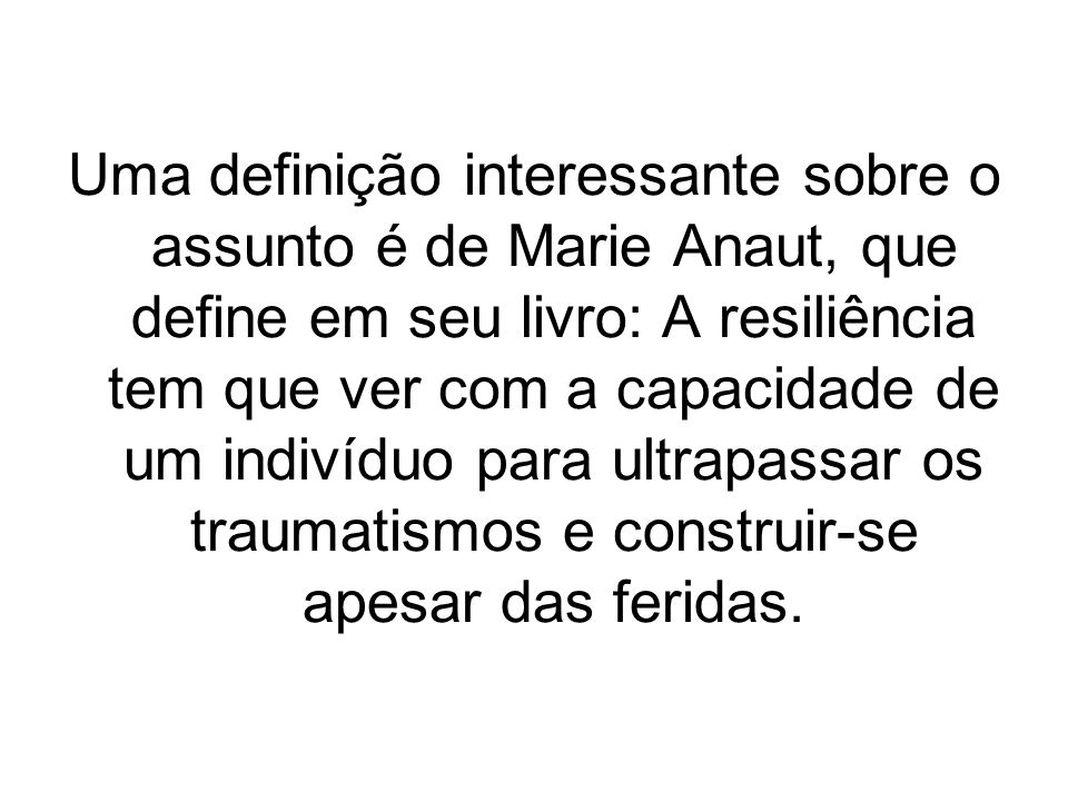 Uma definição interessante sobre o assunto é de Marie Anaut, que define em seu livro: A resiliência tem que ver com a capacidade de um indivíduo para
