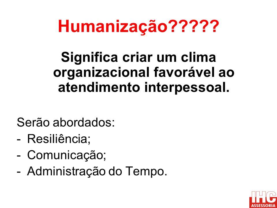 Humanização????? Significa criar um clima organizacional favorável ao atendimento interpessoal. Serão abordados: -Resiliência; -Comunicação; -Administ