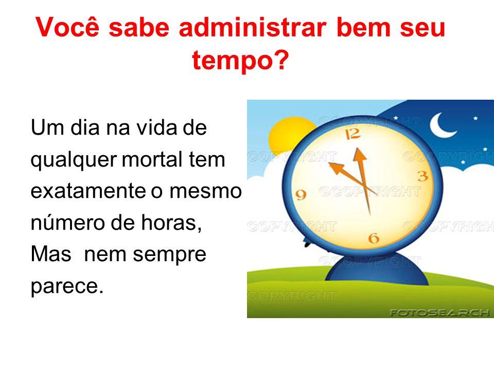 Você sabe administrar bem seu tempo? Um dia na vida de qualquer mortal tem exatamente o mesmo número de horas, Mas nem sempre parece.