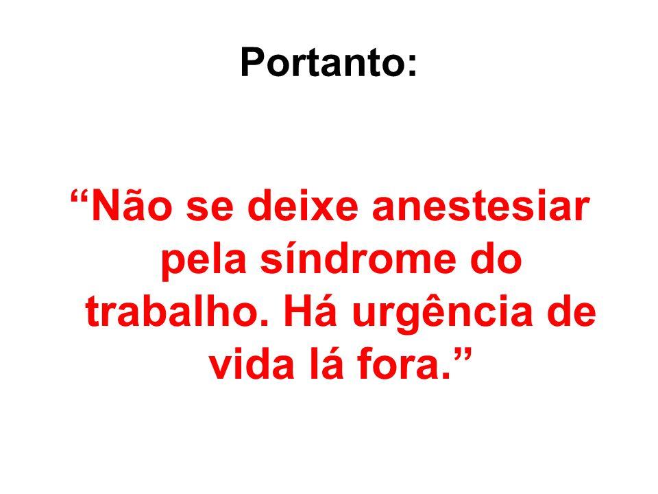 Portanto: Não se deixe anestesiar pela síndrome do trabalho. Há urgência de vida lá fora.