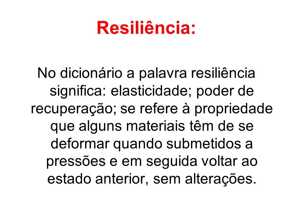 Resiliência: No dicionário a palavra resiliência significa: elasticidade; poder de recuperação; se refere à propriedade que alguns materiais têm de se