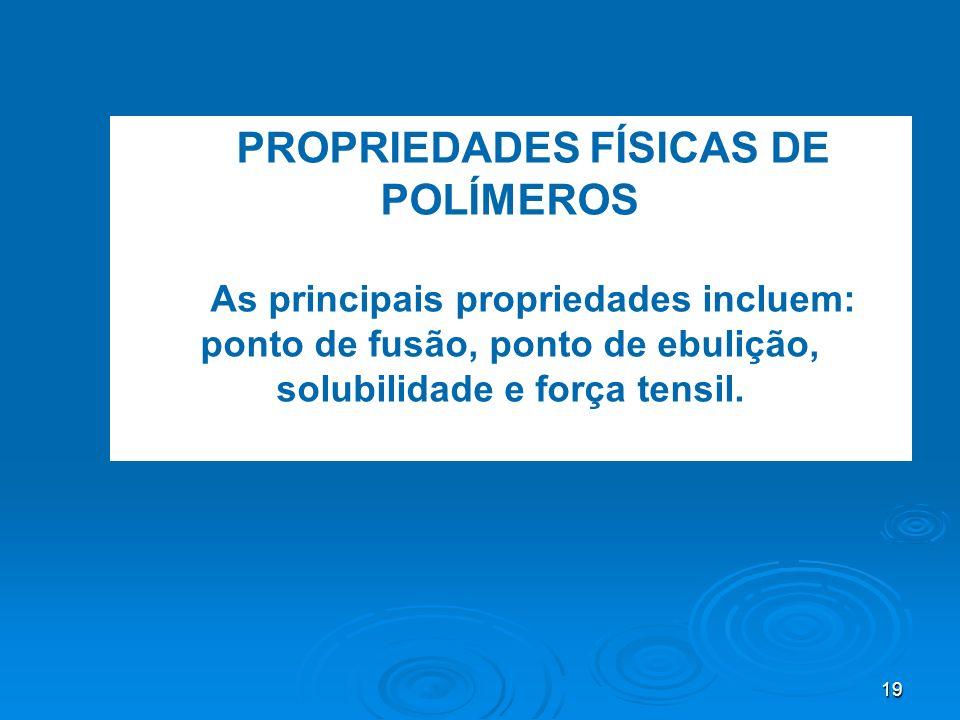 19 PROPRIEDADES FÍSICAS DE POLÍMEROS As principais propriedades incluem: ponto de fusão, ponto de ebulição, solubilidade e força tensil.