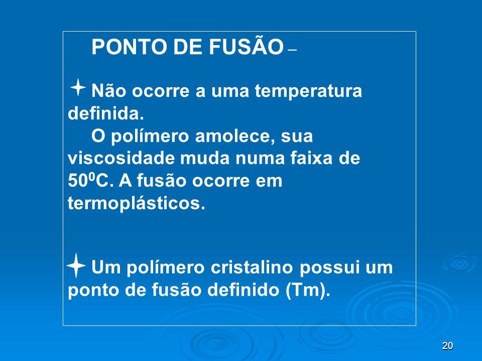 20 PONTO DE FUSÃO – Não ocorre a uma temperatura definida. O polímero amolece, sua viscosidade muda numa faixa de 50 0 C. A fusão ocorre em termoplást