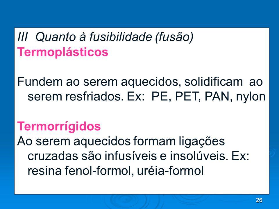 26 III- Quanto à fusibilidade (fusão) Termoplásticos Fundem ao serem aquecidos, solidificam ao serem resfriados. Ex: PE, PET, PAN, nylon Termorrígidos