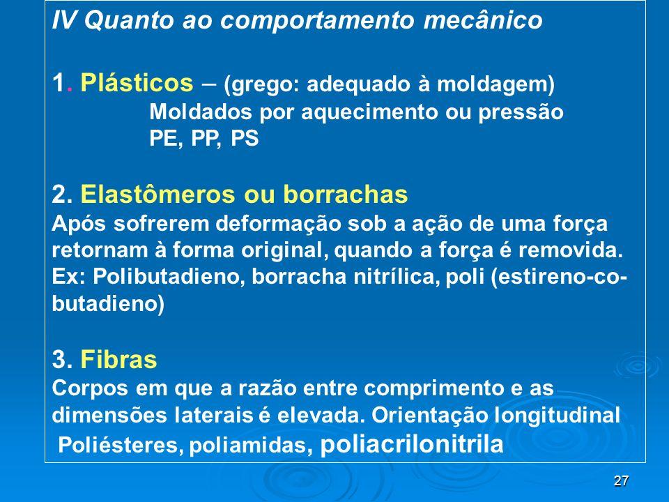 27 IV Quanto ao comportamento mecânico 1. Plásticos – (grego: adequado à moldagem) Moldados por aquecimento ou pressão PE, PP, PS 2. Elastômeros ou bo
