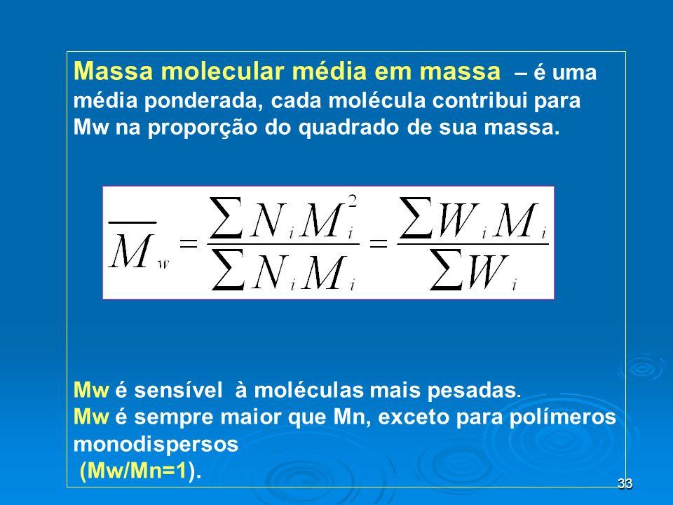 33 Massa molecular média em massa – é uma média ponderada, cada molécula contribui para Mw na proporção do quadrado de sua massa. Mw é sensível à molé