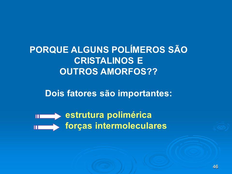 46 PORQUE ALGUNS POLÍMEROS SÃO CRISTALINOS E OUTROS AMORFOS?? Dois fatores são importantes: estrutura polimérica forças intermoleculares